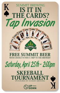 Saturday, April 25 Summit Brewing will be invading our taps! First 52 people through the door draw from a deck of cards and get a free Summit beer! PLUS the two people who draw a joker win a trip to the Summit brewery!